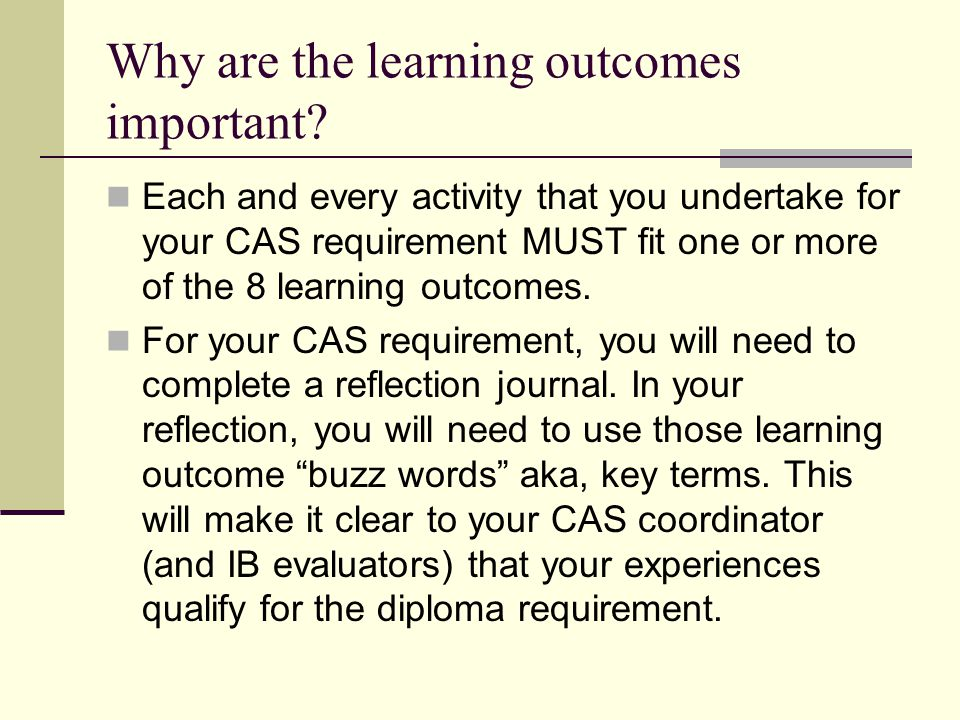Why are the learning outcomes important? Each and every activity that you undertake for your CAS requirement MUST fit one or more of the 8 learning ou