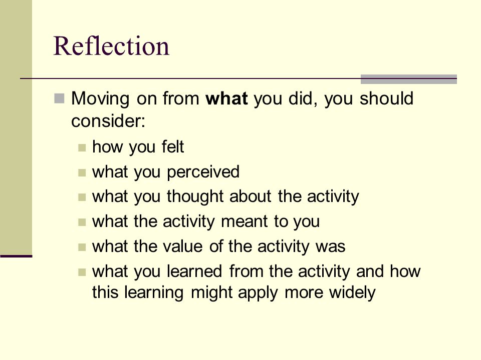 Reflection Moving on from what you did, you should consider: how you felt what you perceived what you thought about the activity what the activity mea