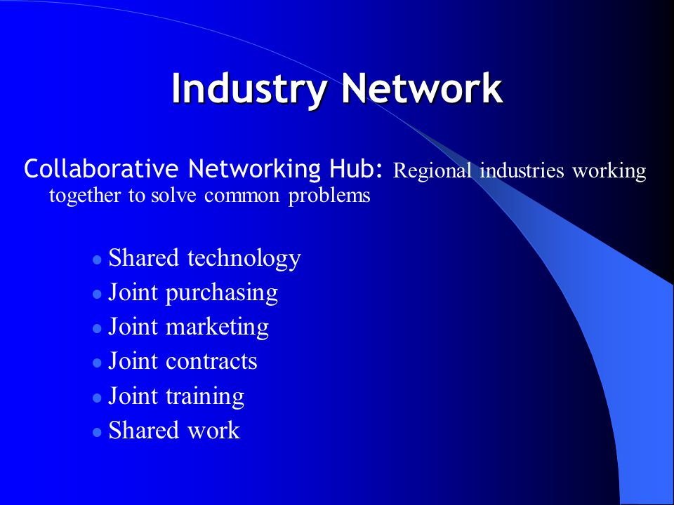 Industry Network Collaborative Networking Hub: Regional industries working together to solve common problems Shared technology Joint purchasing Joint