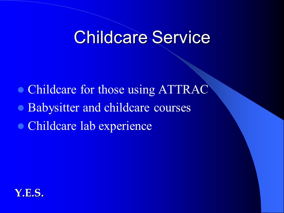 Childcare Service Childcare for those using ATTRAC Babysitter and childcare courses Childcare lab experience Y.E.S.