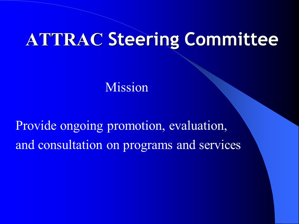 ATTRAC Steering Committee Mission Provide ongoing promotion, evaluation, and consultation on programs and services