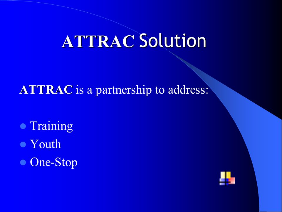 ATTRAC Solution ATTRAC ATTRAC is a partnership to address: Training Youth One-Stop