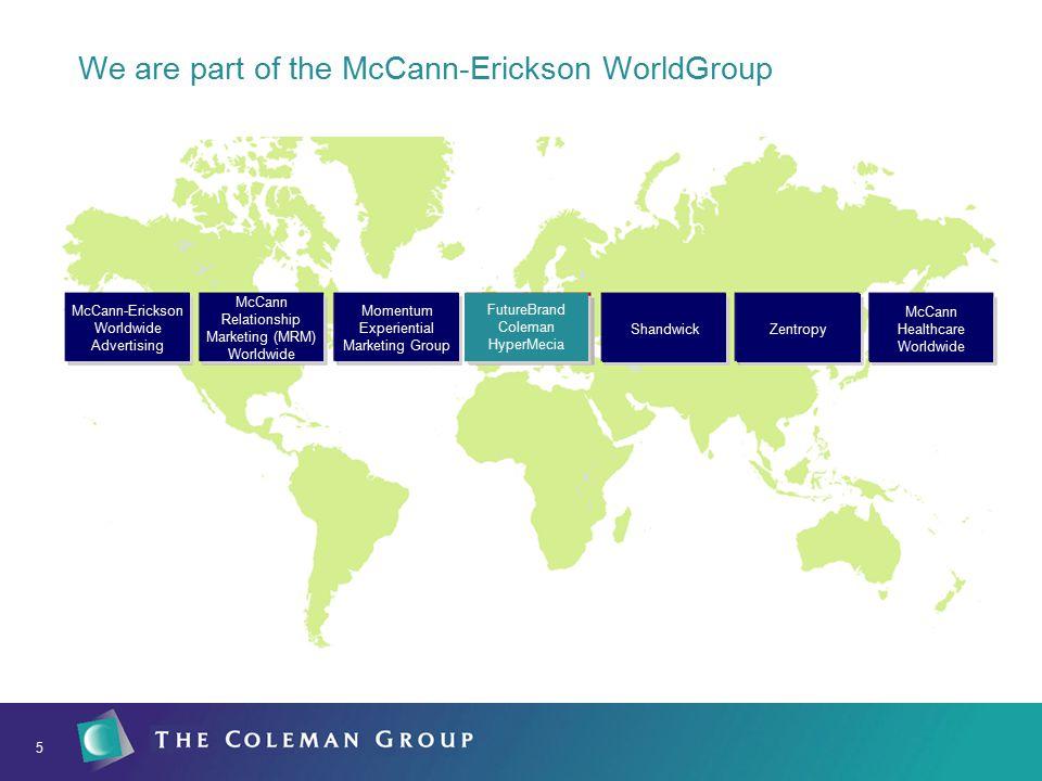 5 We are part of the McCann-Erickson WorldGroup FutureBrand Coleman HyperMecia Zentropy Shandwick McCann-Erickson Worldwide Advertising McCann Relationship Marketing (MRM) Worldwide Momentum Experiential Marketing Group McCann Healthcare Worldwide