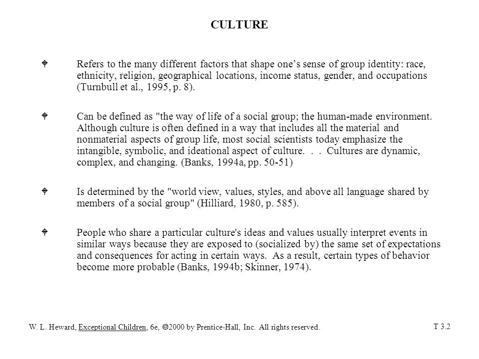 CULTURE WRefers to the many different factors that shape one's sense of group identity: race, ethnicity, religion, geographical locations, income status, gender, and occupations (Turnbull et al., 1995, p.