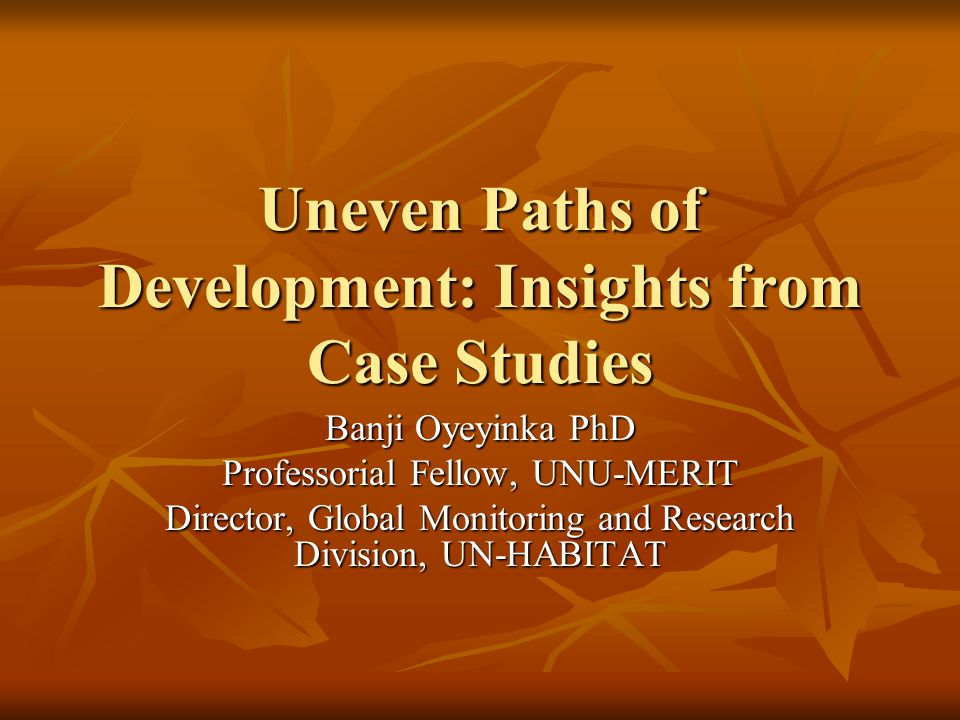 Uneven Paths of Development: Insights from Case Studies Banji Oyeyinka PhD Professorial Fellow, UNU-MERIT Director, Global Monitoring and Research Division, UN-HABITAT