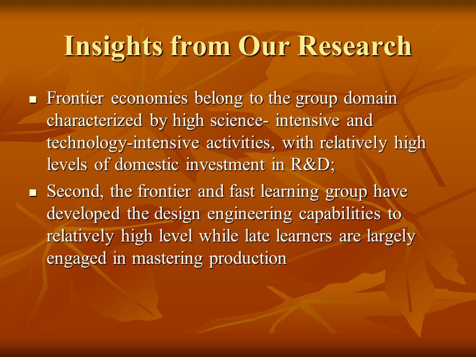 Insights from Our Research Frontier economies belong to the group domain characterized by high science- intensive and technology-intensive activities, with relatively high levels of domestic investment in R&D; Frontier economies belong to the group domain characterized by high science- intensive and technology-intensive activities, with relatively high levels of domestic investment in R&D; Second, the frontier and fast learning group have developed the design engineering capabilities to relatively high level while late learners are largely engaged in mastering production Second, the frontier and fast learning group have developed the design engineering capabilities to relatively high level while late learners are largely engaged in mastering production