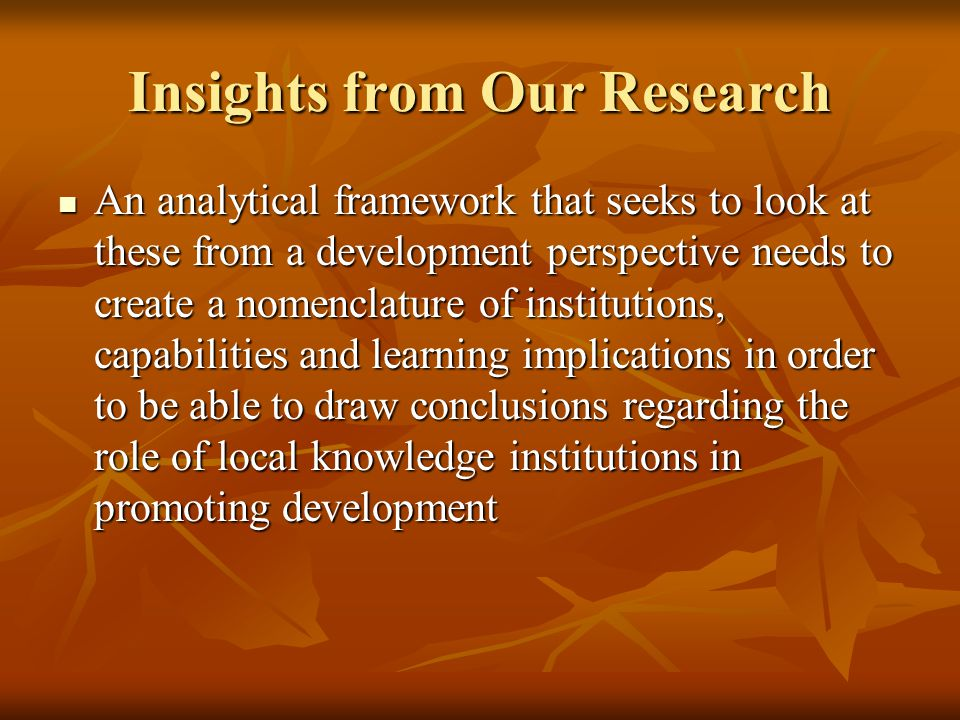 Insights from Our Research An analytical framework that seeks to look at these from a development perspective needs to create a nomenclature of institutions, capabilities and learning implications in order to be able to draw conclusions regarding the role of local knowledge institutions in promoting development An analytical framework that seeks to look at these from a development perspective needs to create a nomenclature of institutions, capabilities and learning implications in order to be able to draw conclusions regarding the role of local knowledge institutions in promoting development