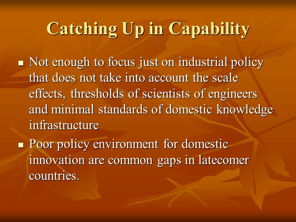 Catching Up in Capability Not enough to focus just on industrial policy that does not take into account the scale effects, thresholds of scientists of engineers and minimal standards of domestic knowledge infrastructure Not enough to focus just on industrial policy that does not take into account the scale effects, thresholds of scientists of engineers and minimal standards of domestic knowledge infrastructure Poor policy environment for domestic innovation are common gaps in latecomer countries.