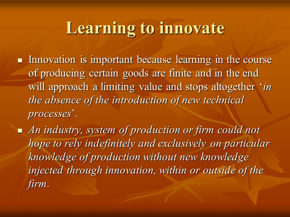 Learning to innovate Innovation is important because learning in the course of producing certain goods are finite and in the end will approach a limiting value and stops altogether 'in the absence of the introduction of new technical processes'.