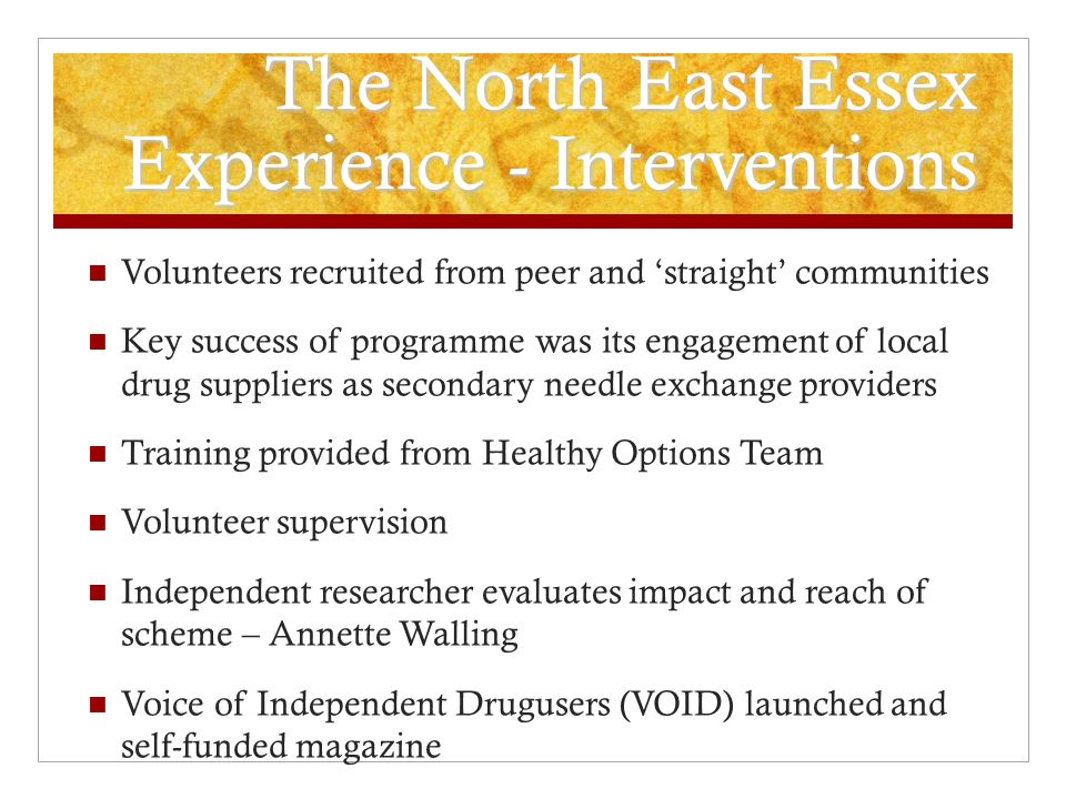 The North East Essex Experience - Interventions Volunteers recruited from peer and 'straight' communities Key success of programme was its engagement of local drug suppliers as secondary needle exchange providers Training provided from Healthy Options Team Volunteer supervision Independent researcher evaluates impact and reach of scheme – Annette Walling Voice of Independent Drugusers (VOID) launched and self-funded magazine