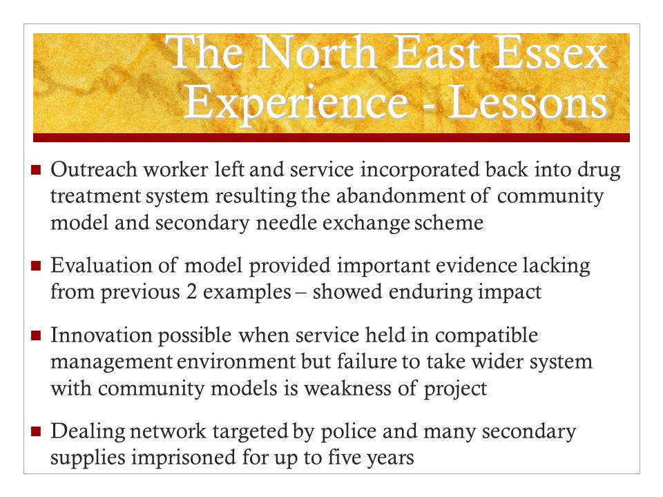 The North East Essex Experience - Lessons Outreach worker left and service incorporated back into drug treatment system resulting the abandonment of community model and secondary needle exchange scheme Evaluation of model provided important evidence lacking from previous 2 examples – showed enduring impact Innovation possible when service held in compatible management environment but failure to take wider system with community models is weakness of project Dealing network targeted by police and many secondary supplies imprisoned for up to five years
