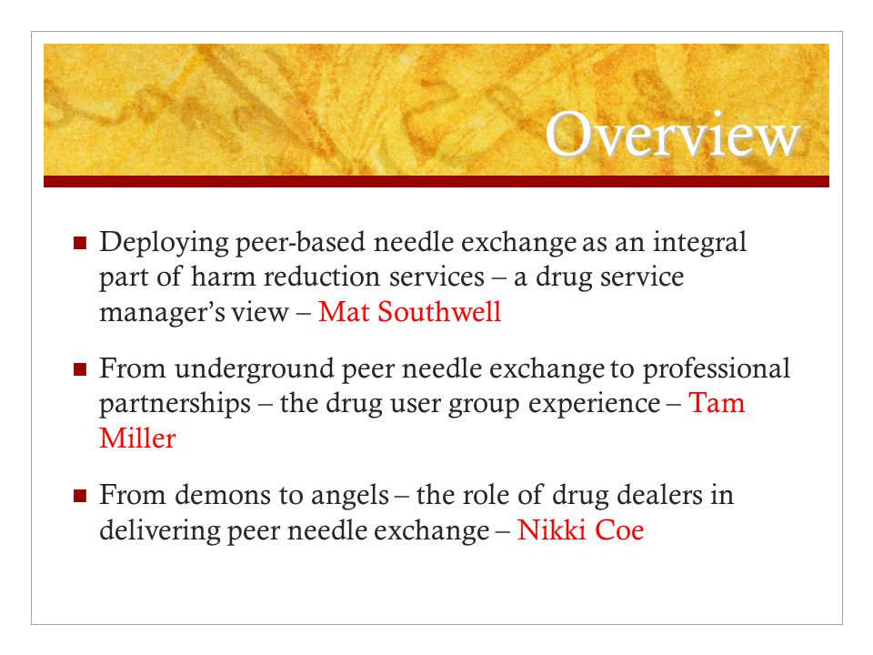 Overview Deploying peer-based needle exchange as an integral part of harm reduction services – a drug service manager's view – Mat Southwell From underground peer needle exchange to professional partnerships – the drug user group experience – Tam Miller From demons to angels – the role of drug dealers in delivering peer needle exchange – Nikki Coe
