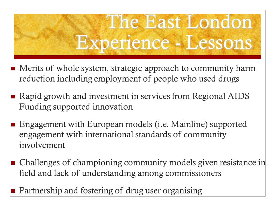 The East London Experience - Lessons Merits of whole system, strategic approach to community harm reduction including employment of people who used drugs Rapid growth and investment in services from Regional AIDS Funding supported innovation Engagement with European models (i.e.