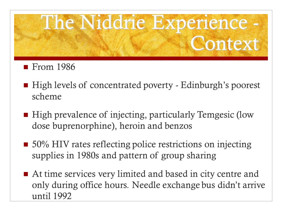 The Niddrie Experience - Context From 1986 High levels of concentrated poverty - Edinburgh's poorest scheme High prevalence of injecting, particularly Temgesic (low dose buprenorphine), heroin and benzos 50% HIV rates reflecting police restrictions on injecting supplies in 1980s and pattern of group sharing At time services very limited and based in city centre and only during office hours.