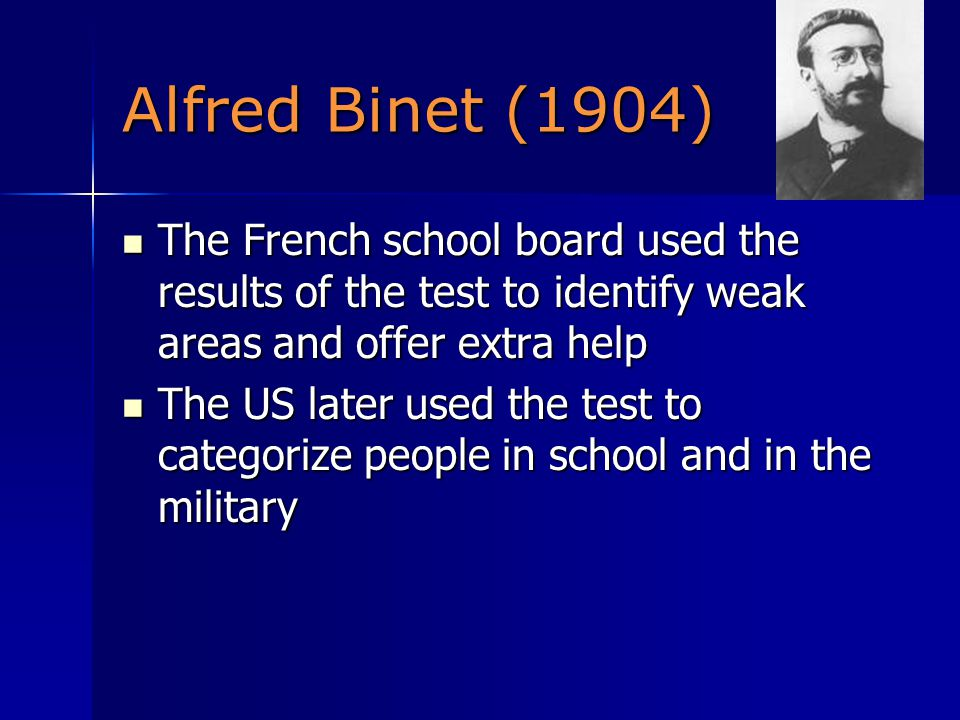 Alfred Binet (1904) The French school board used the results of the test to identify weak areas and offer extra help The French school board used the results of the test to identify weak areas and offer extra help The US later used the test to categorize people in school and in the military The US later used the test to categorize people in school and in the military