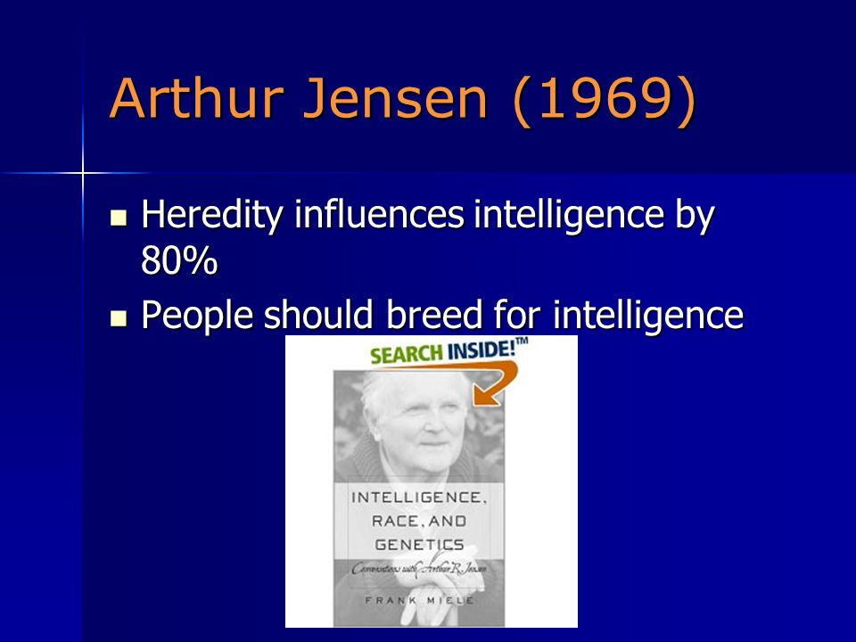 Arthur Jensen (1969) Heredity influences intelligence by 80% Heredity influences intelligence by 80% People should breed for intelligence People should breed for intelligence