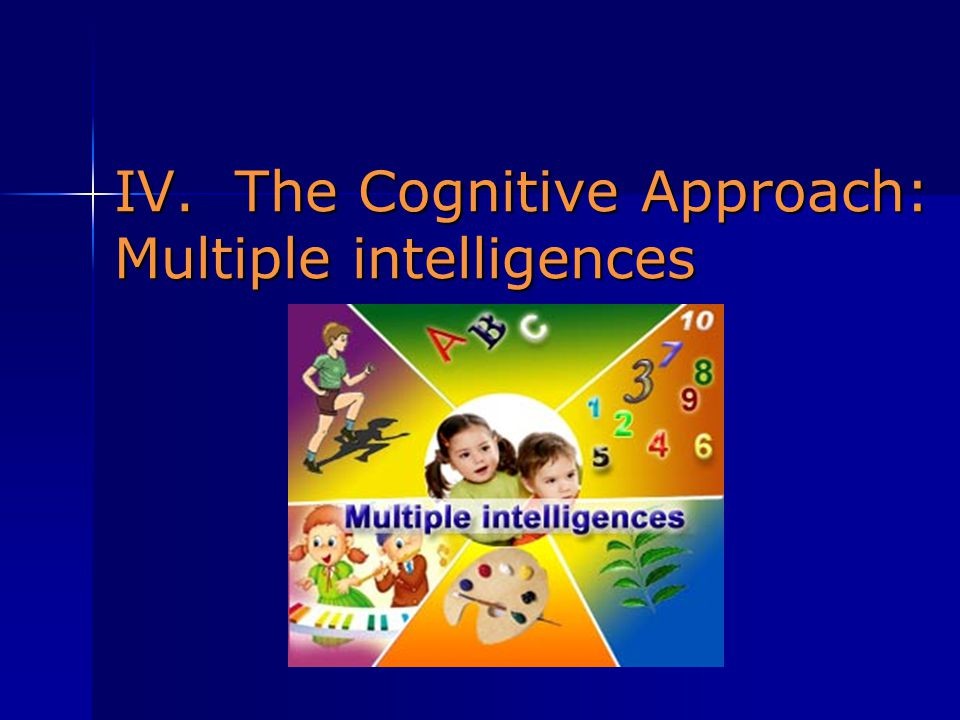 IV. The Cognitive Approach: Multiple intelligences