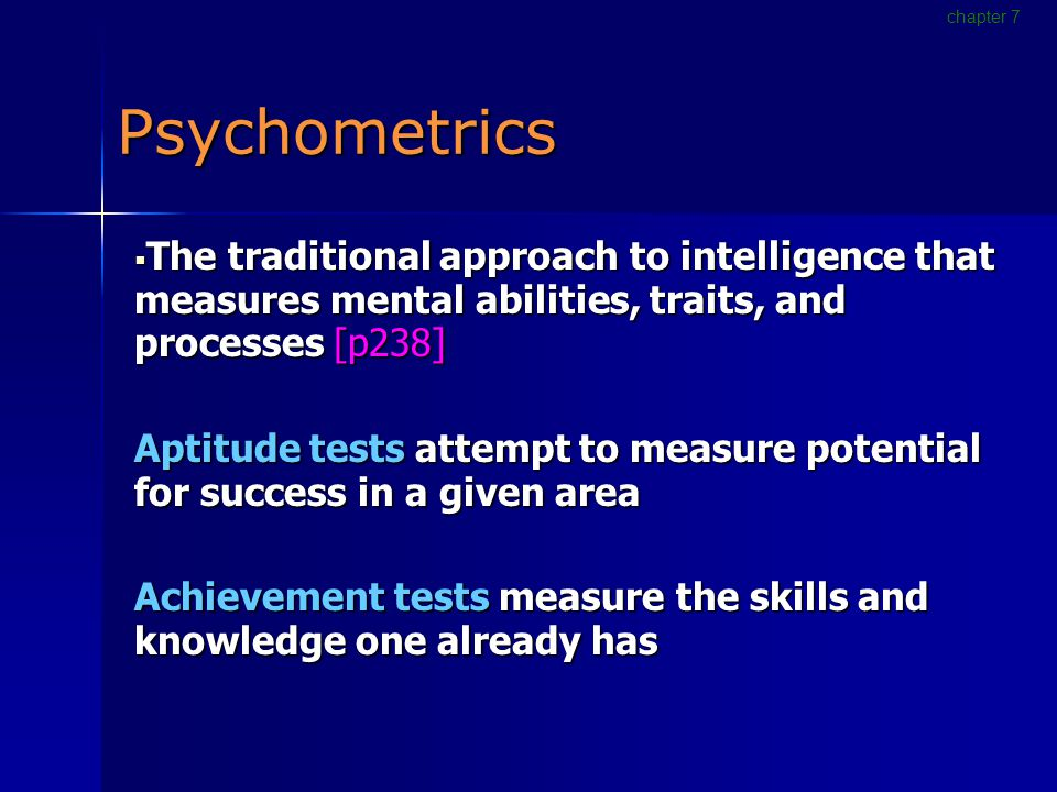 Psychometrics  The traditional approach to intelligence that measures mental abilities, traits, and processes [p238] Aptitude tests attempt to measure potential for success in a given area Achievement tests measure the skills and knowledge one already has chapter 7