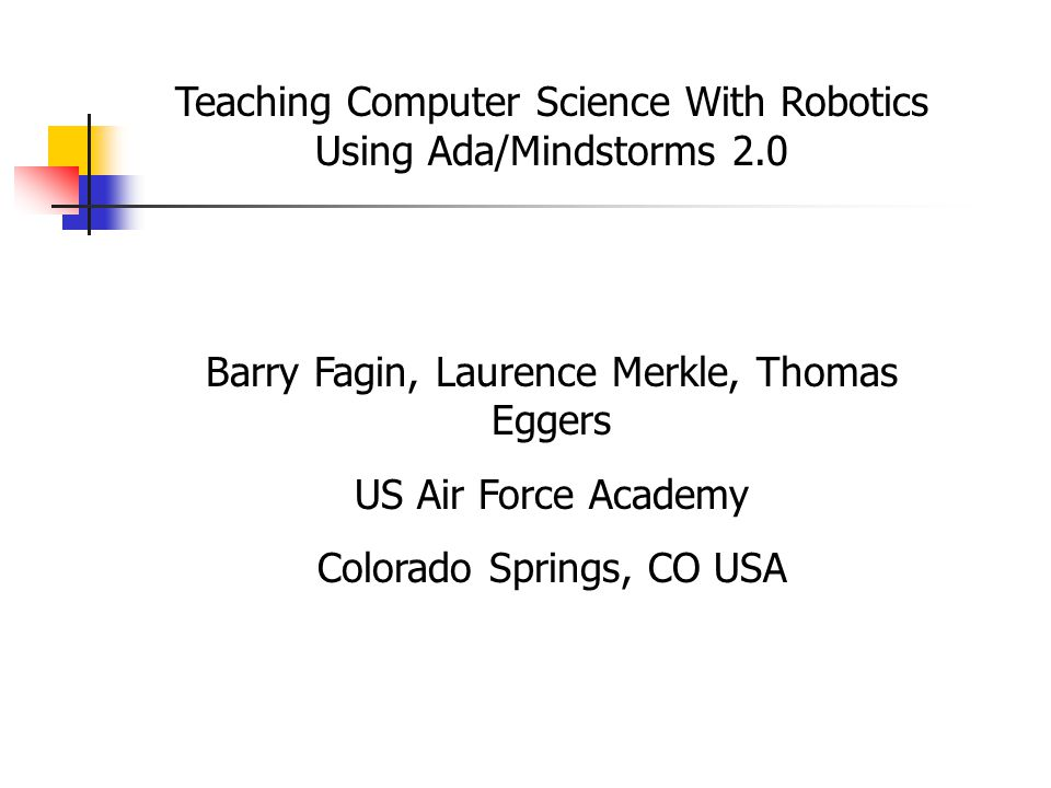 Teaching Computer Science With Robotics Using Ada/Mindstorms 2.0 Barry Fagin, Laurence Merkle, Thomas Eggers US Air Force Academy Colorado Springs, CO USA