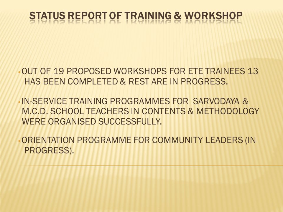 OUT OF 19 PROPOSED WORKSHOPS FOR ETE TRAINEES 13 HAS BEEN COMPLETED & REST ARE IN PROGRESS. IN-SERVICE TRAINING PROGRAMMES FOR SARVODAYA & M.C.D. SCHO