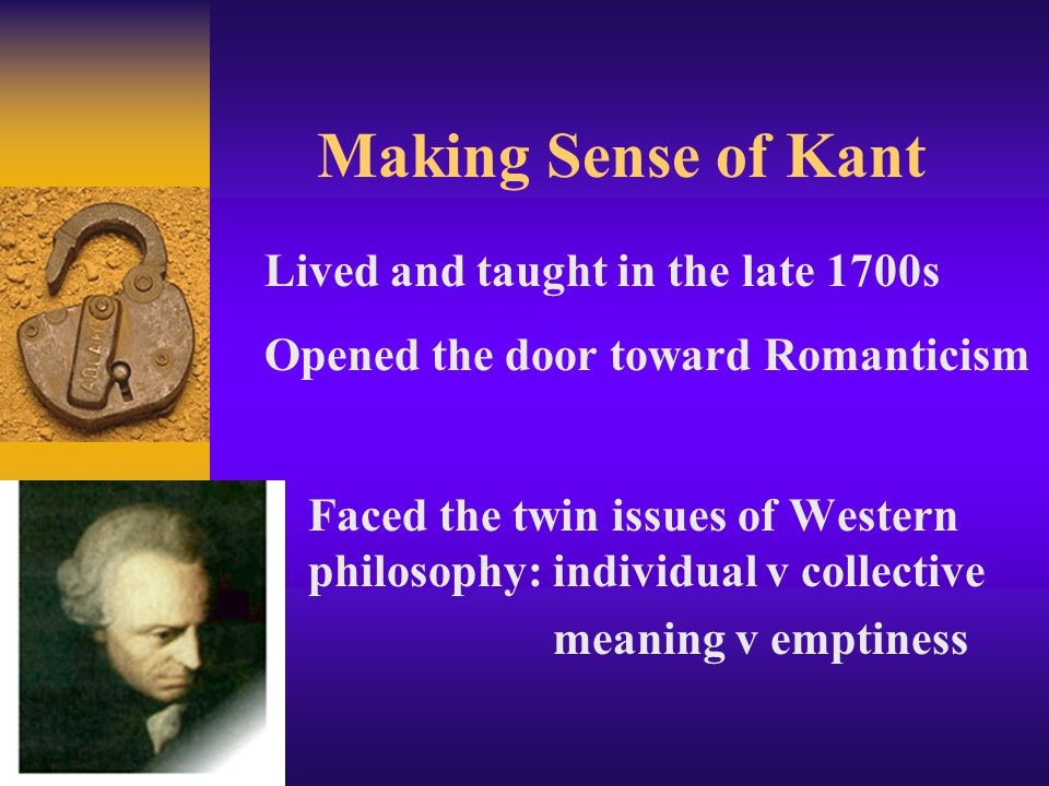 Making Sense of Kant Faced the twin issues of Western philosophy: individual v collective meaning v emptiness Lived and taught in the late 1700s Opened the door toward Romanticism