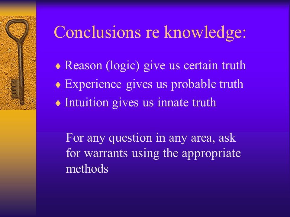 Conclusions re knowledge:  Reason (logic) give us certain truth  Experience gives us probable truth  Intuition gives us innate truth For any question in any area, ask for warrants using the appropriate methods