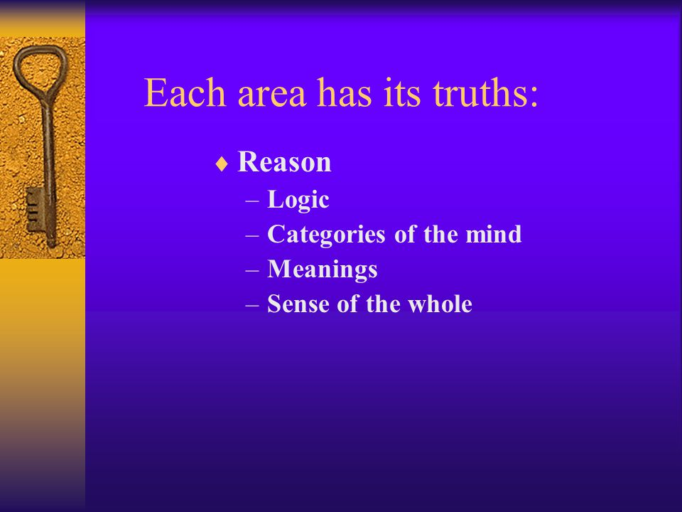 Each area has its truths:  Reason –Logic –Categories of the mind –Meanings –Sense of the whole