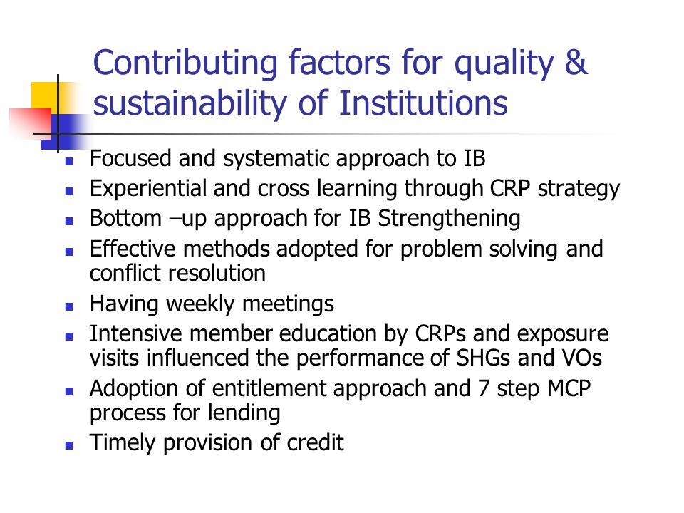 Contributing factors for quality & sustainability of Institutions Focused and systematic approach to IB Experiential and cross learning through CRP strategy Bottom –up approach for IB Strengthening Effective methods adopted for problem solving and conflict resolution Having weekly meetings Intensive member education by CRPs and exposure visits influenced the performance of SHGs and VOs Adoption of entitlement approach and 7 step MCP process for lending Timely provision of credit
