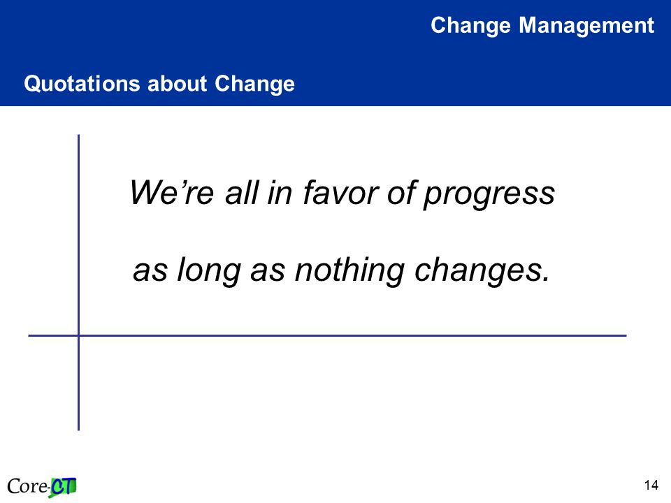 14 Quotations about Change Change Management We're all in favor of progress as long as nothing changes.