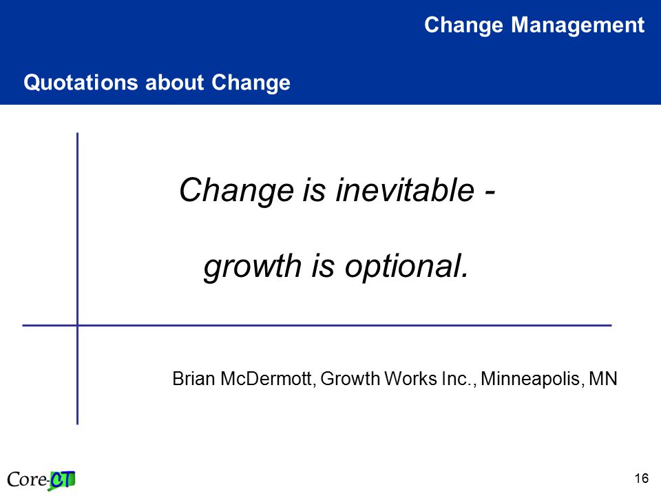 16 Quotations about Change Change Management Change is inevitable - growth is optional. Brian McDermott, Growth Works Inc., Minneapolis, MN