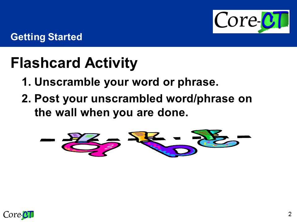 2 Getting Started Flashcard Activity 1. Unscramble your word or phrase. 2. Post your unscrambled word/phrase on the wall when you are done.