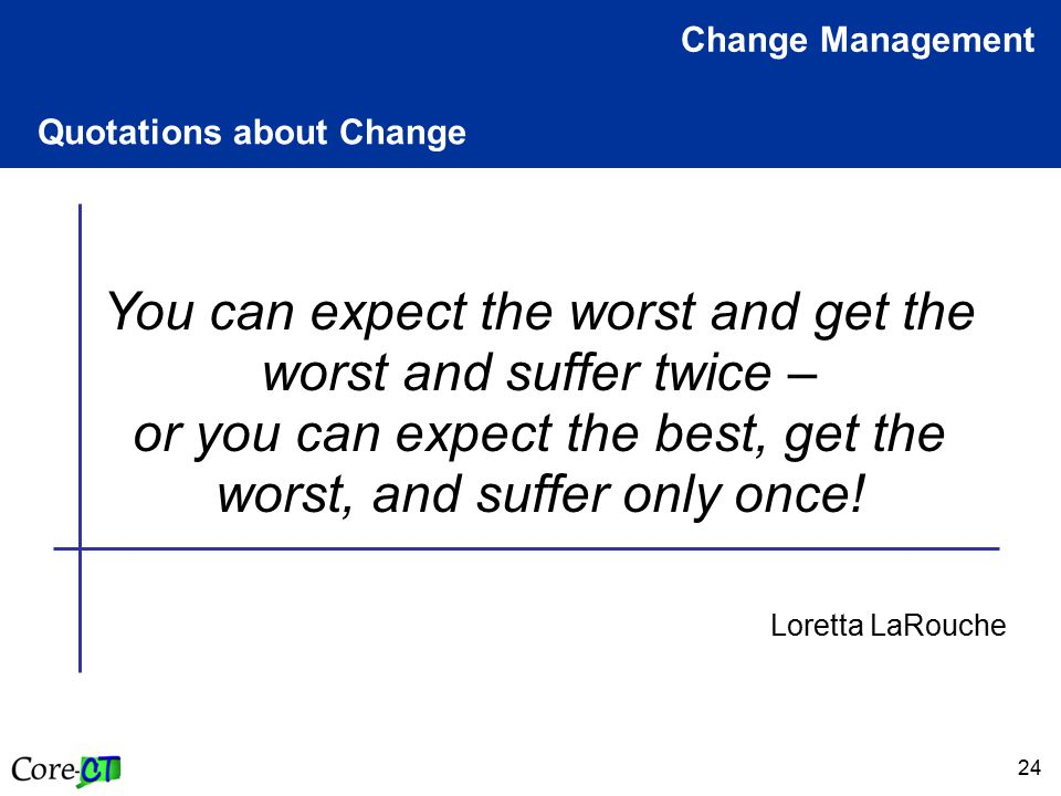24 Quotations about Change Change Management You can expect the worst and get the worst and suffer twice – or you can expect the best, get the worst,