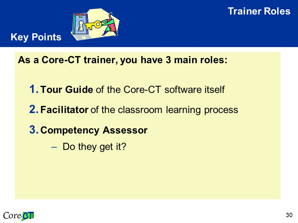 30 Key Points As a Core-CT trainer, you have 3 main roles: 1. Tour Guide of the Core-CT software itself 2. Facilitator of the classroom learning proce