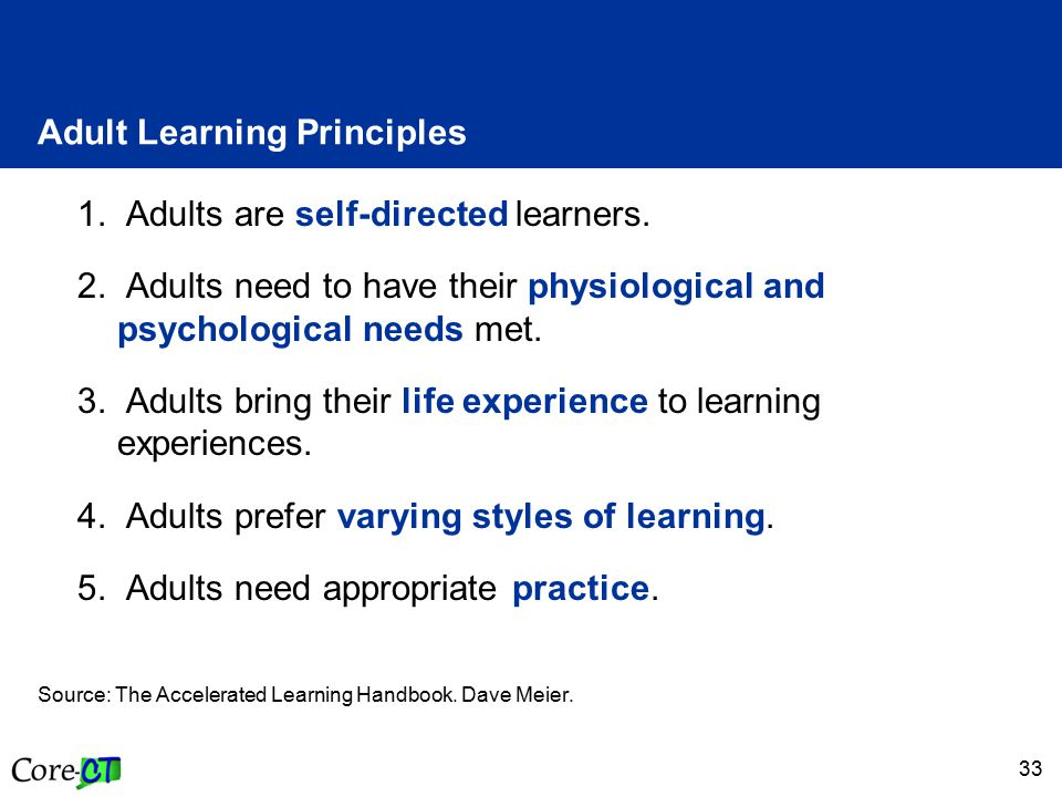 33 Adult Learning Principles 1. Adults are self-directed learners. 2. Adults need to have their physiological and psychological needs met. 3. Adults b