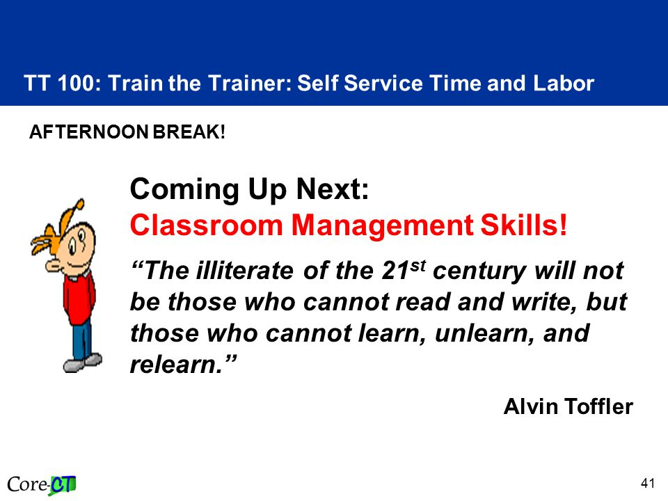 "41 TT 100: Train the Trainer: Self Service Time and Labor AFTERNOON BREAK! Coming Up Next: Classroom Management Skills! ""The illiterate of the 21 st c"