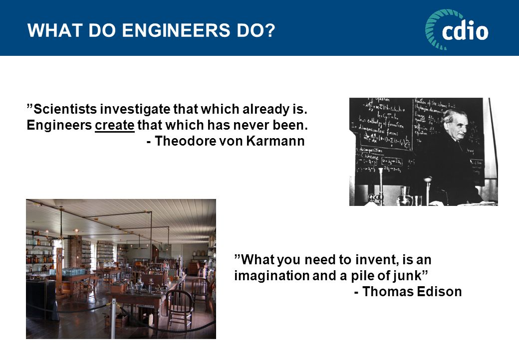 WHAT DO ENGINEERS DO. Scientists investigate that which already is.