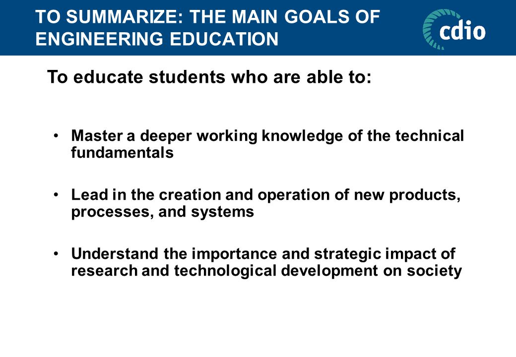 TO SUMMARIZE: THE MAIN GOALS OF ENGINEERING EDUCATION Master a deeper working knowledge of the technical fundamentals Lead in the creation and operation of new products, processes, and systems Understand the importance and strategic impact of research and technological development on society To educate students who are able to: