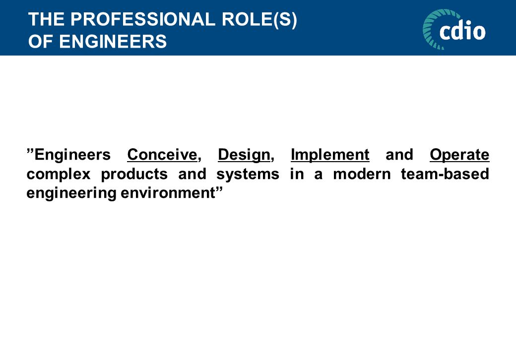 THE PROFESSIONAL ROLE(S) OF ENGINEERS Engineers Conceive, Design, Implement and Operate complex products and systems in a modern team-based engineering environment