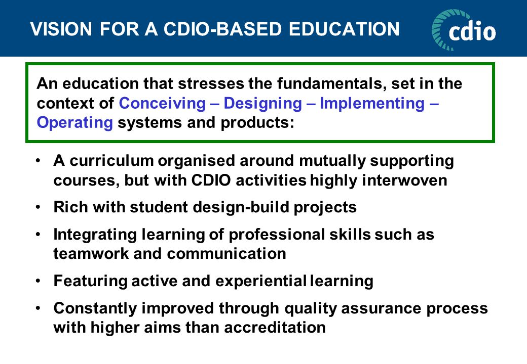 VISION FOR A CDIO-BASED EDUCATION A curriculum organised around mutually supporting courses, but with CDIO activities highly interwoven Rich with student design-build projects Integrating learning of professional skills such as teamwork and communication Featuring active and experiential learning Constantly improved through quality assurance process with higher aims than accreditation An education that stresses the fundamentals, set in the context of Conceiving – Designing – Implementing – Operating systems and products: