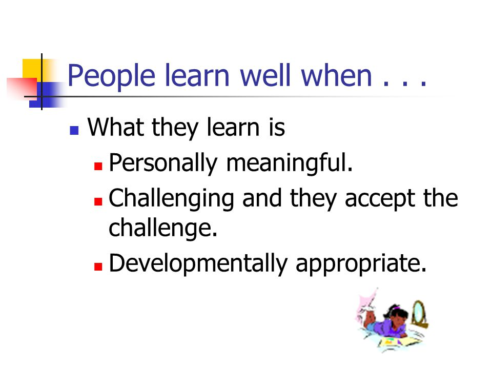 What do we know about Powerful Learning Finish the following statement. People learn well when...