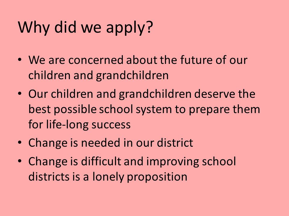 We are concerned about the future of our children and grandchildren Our children and grandchildren deserve the best possible school system to prepare them for life-long success Change is needed in our district Change is difficult and improving school districts is a lonely proposition