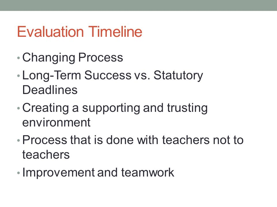 Evaluation Timeline Changing Process Long-Term Success vs. Statutory Deadlines Creating a supporting and trusting environment Process that is done wit