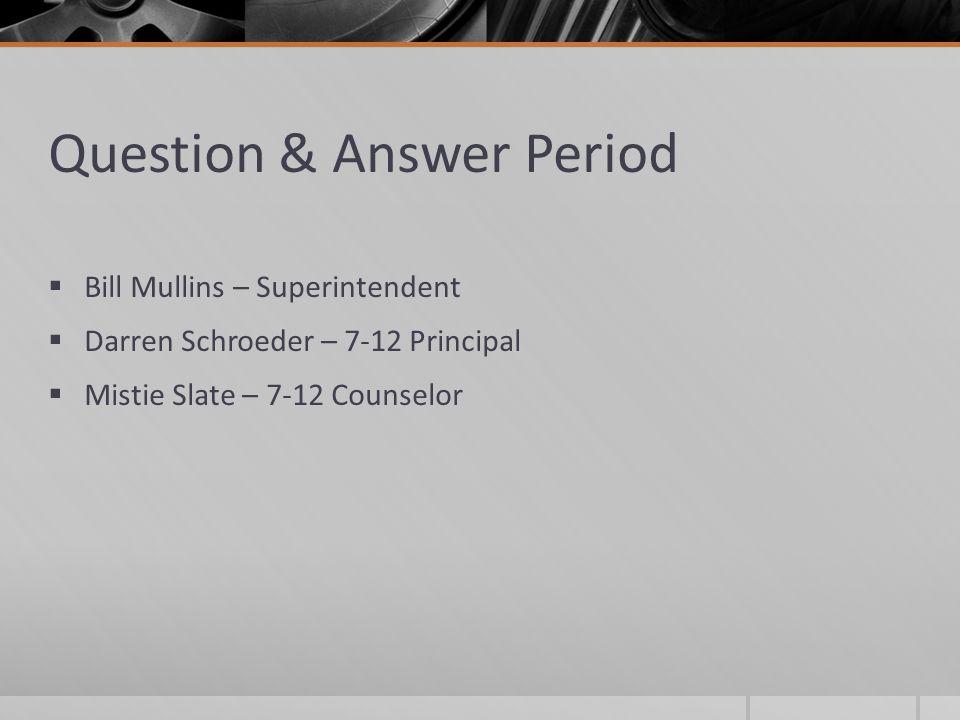 Question & Answer Period  Bill Mullins – Superintendent  Darren Schroeder – 7-12 Principal  Mistie Slate – 7-12 Counselor