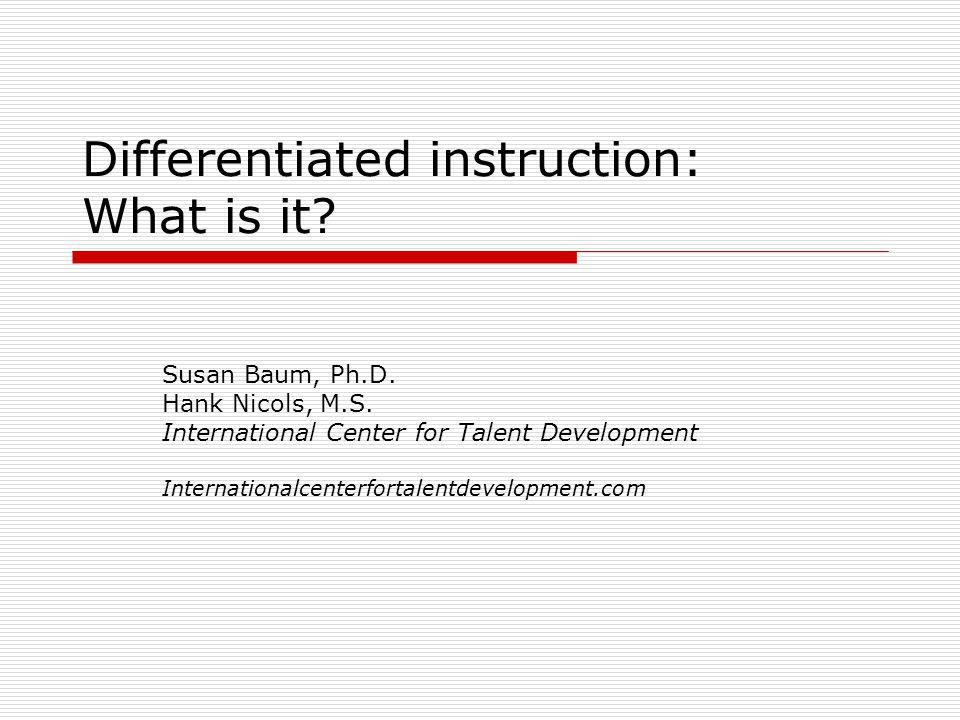 Differentiated instruction: What is it? Susan Baum, Ph.D. Hank Nicols, M.S. International Center for Talent Development Internationalcenterfortalentde