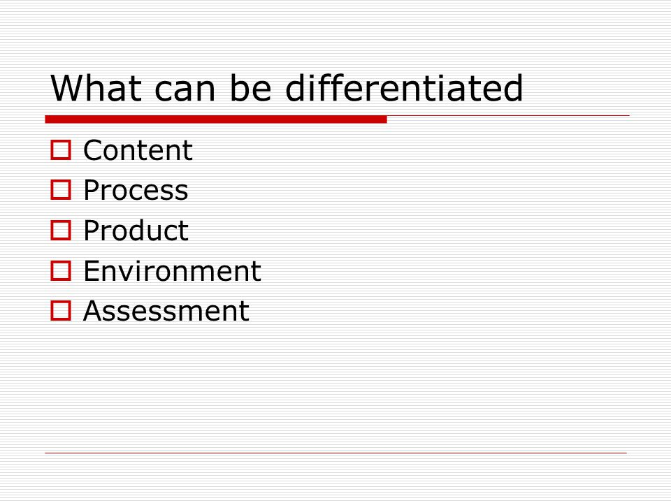What can be differentiated  Content  Process  Product  Environment  Assessment