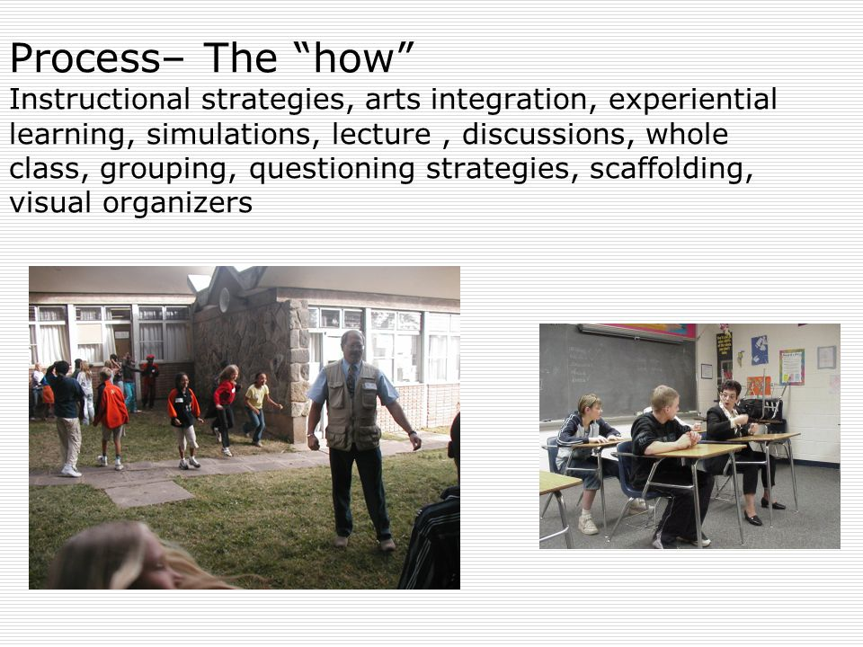 Process– The how Instructional strategies, arts integration, experiential learning, simulations, lecture, discussions, whole class, grouping, questioning strategies, scaffolding, visual organizers