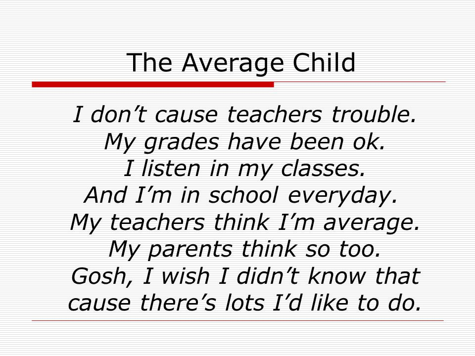 The Average Child I don't cause teachers trouble. My grades have been ok.