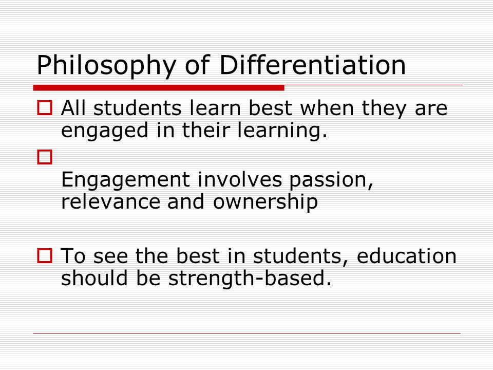 Philosophy of Differentiation  All students learn best when they are engaged in their learning.  Engagement involves passion, relevance and ownershi