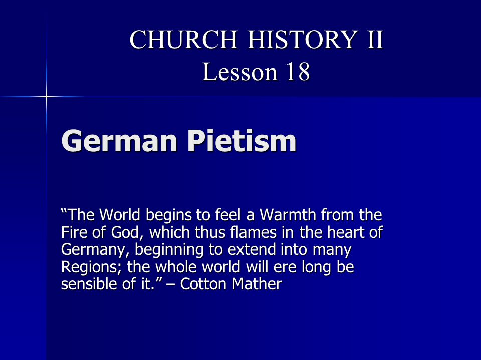 German Pietism The World begins to feel a Warmth from the Fire of God, which thus flames in the heart of Germany, beginning to extend into many Regions; the whole world will ere long be sensible of it. – Cotton Mather CHURCH HISTORY II Lesson 18