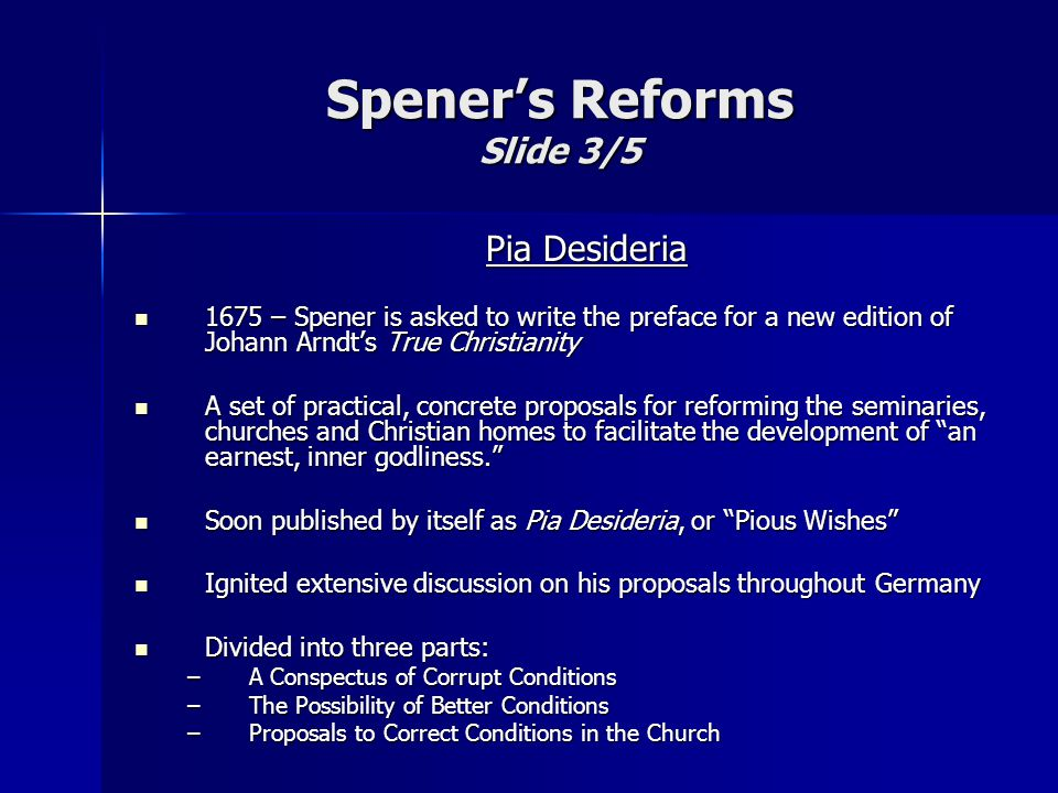 Pia Desideria 1675 – Spener is asked to write the preface for a new edition of Johann Arndt's True Christianity 1675 – Spener is asked to write the preface for a new edition of Johann Arndt's True Christianity A set of practical, concrete proposals for reforming the seminaries, churches and Christian homes to facilitate the development of an earnest, inner godliness. A set of practical, concrete proposals for reforming the seminaries, churches and Christian homes to facilitate the development of an earnest, inner godliness. Soon published by itself as Pia Desideria, or Pious Wishes Soon published by itself as Pia Desideria, or Pious Wishes Ignited extensive discussion on his proposals throughout Germany Ignited extensive discussion on his proposals throughout Germany Divided into three parts: Divided into three parts: –A Conspectus of Corrupt Conditions –The Possibility of Better Conditions –Proposals to Correct Conditions in the Church Spener's Reforms Slide 3/5